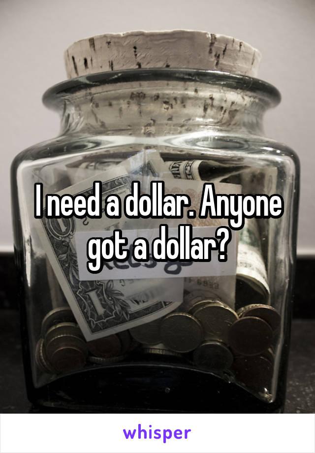 I need a dollar. Anyone got a dollar?