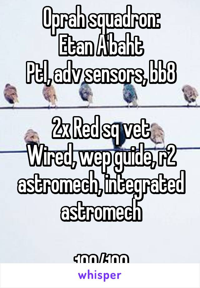 Oprah squadron: Etan A'baht Ptl, adv sensors, bb8  2x Red sq vet Wired, wep guide, r2 astromech, integrated astromech  100/100