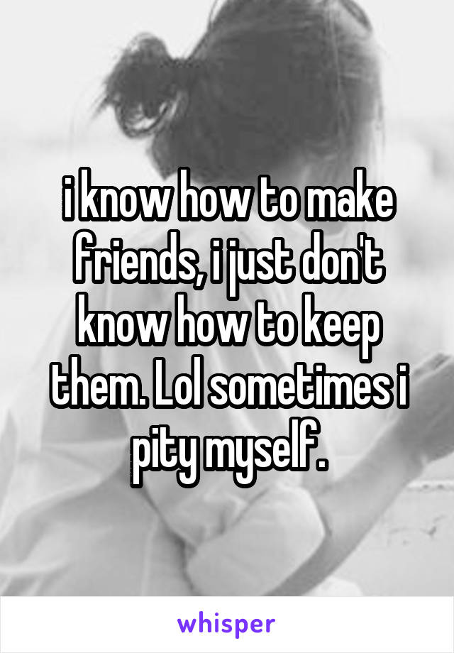 i know how to make friends, i just don't know how to keep them. Lol sometimes i pity myself.