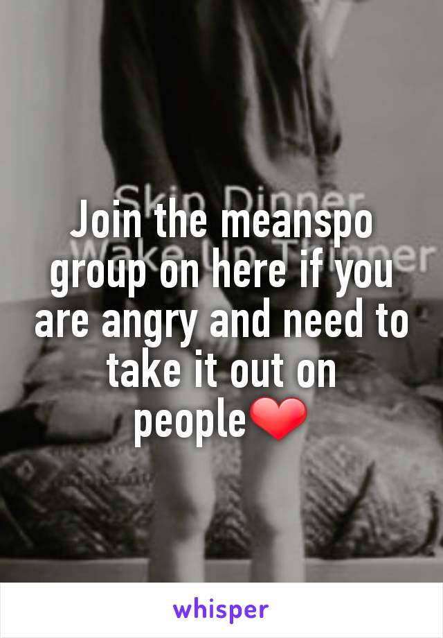Join the meanspo group on here if you are angry and need to take it out on people❤