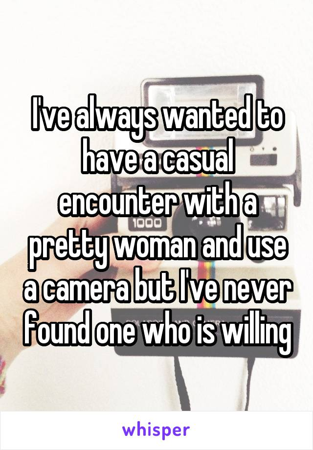 I've always wanted to have a casual encounter with a pretty woman and use a camera but I've never found one who is willing