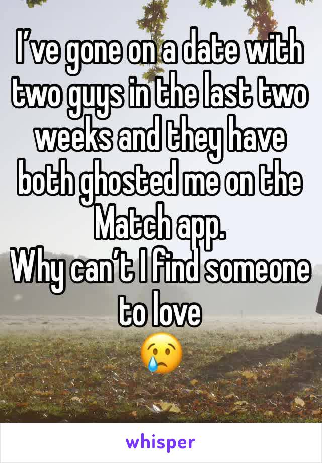 I've gone on a date with two guys in the last two weeks and they have both ghosted me on the Match app.  Why can't I find someone to love 😢