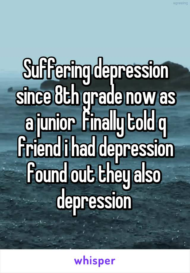 Suffering depression since 8th grade now as a junior  finally told q friend i had depression found out they also  depression