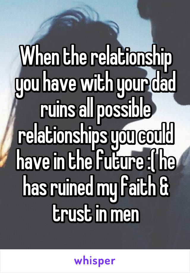 When the relationship you have with your dad ruins all possible relationships you could have in the future :( he has ruined my faith & trust in men