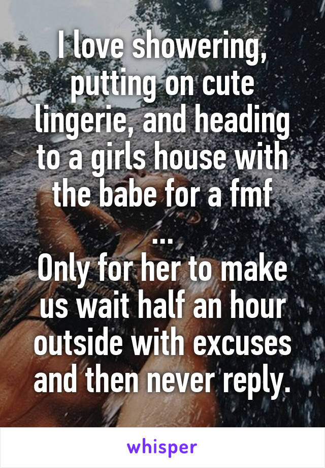 I love showering, putting on cute lingerie, and heading to a girls house with the babe for a fmf ... Only for her to make us wait half an hour outside with excuses and then never reply.