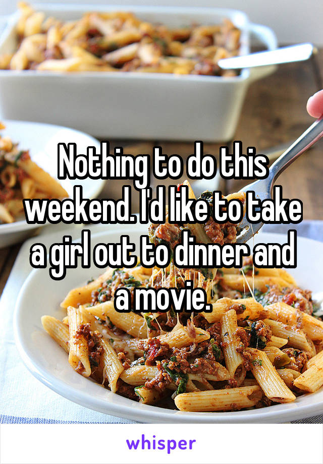 Nothing to do this weekend. I'd like to take a girl out to dinner and a movie.