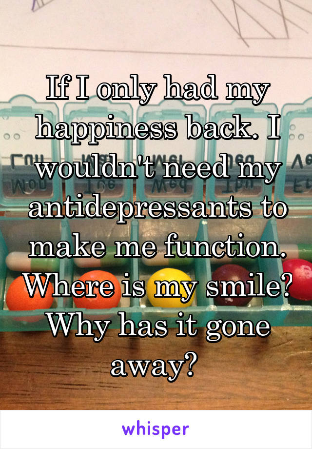 If I only had my happiness back. I wouldn't need my antidepressants to make me function. Where is my smile? Why has it gone away?