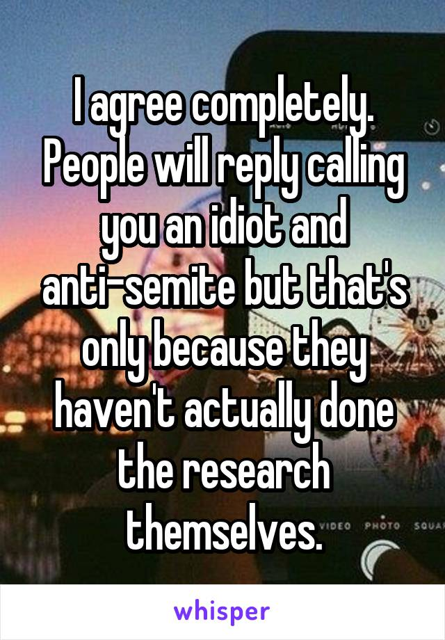 I agree completely. People will reply calling you an idiot and anti-semite but that's only because they haven't actually done the research themselves.