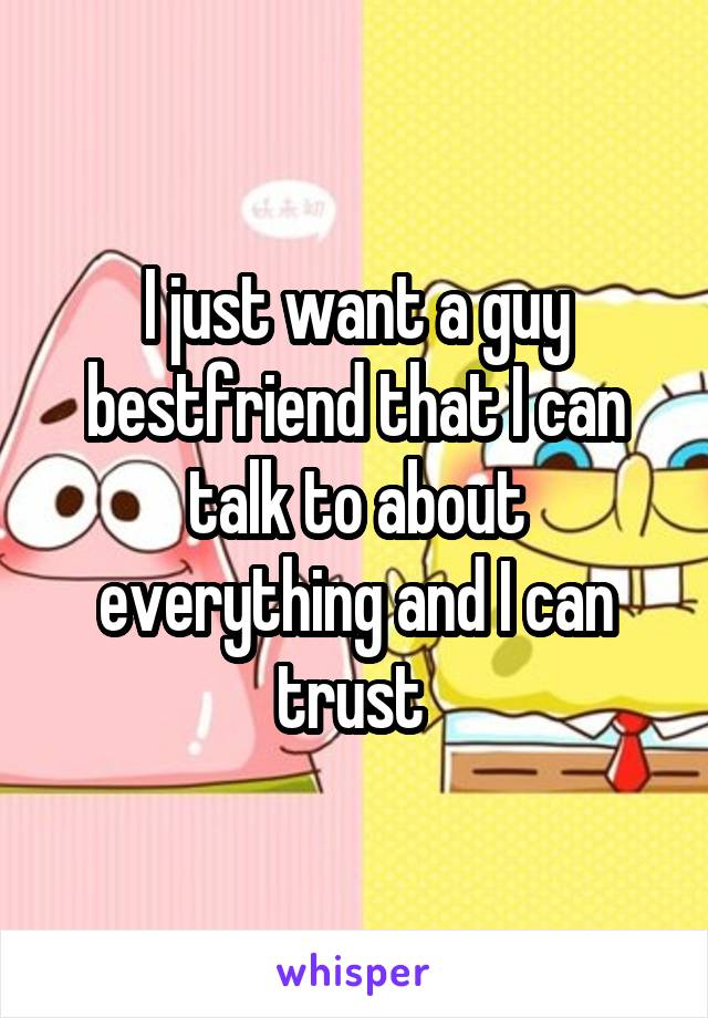 I just want a guy bestfriend that I can talk to about everything and I can trust
