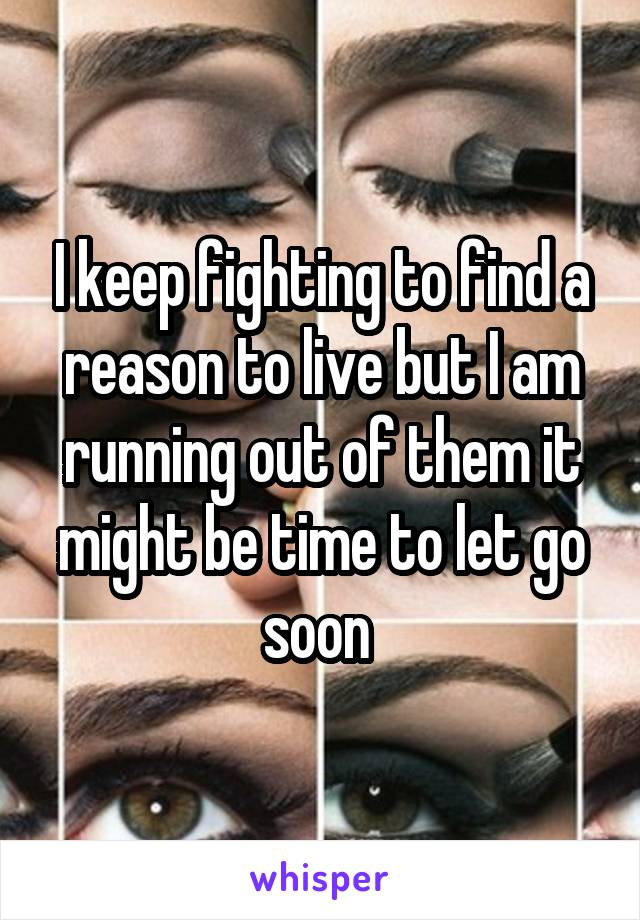 I keep fighting to find a reason to live but I am running out of them it might be time to let go soon