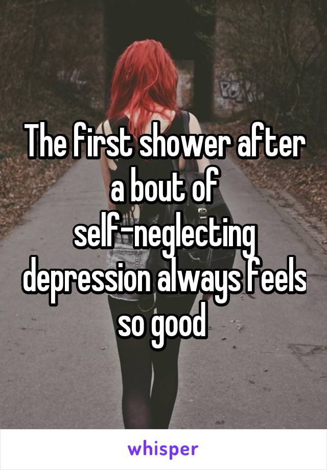 The first shower after a bout of self-neglecting depression always feels so good