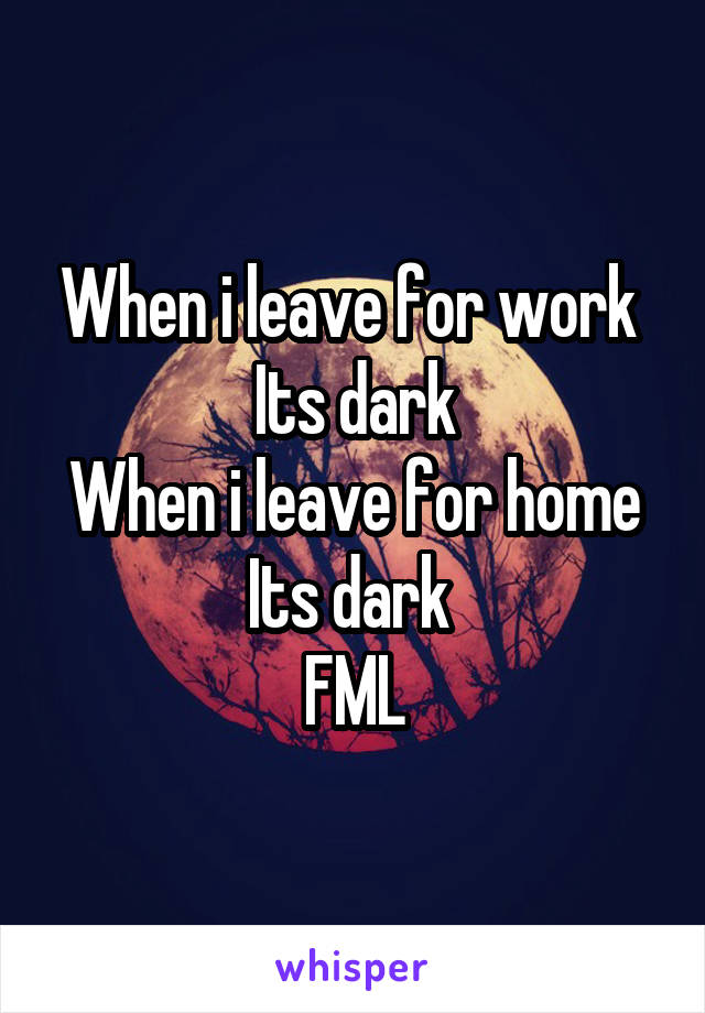 When i leave for work  Its dark When i leave for home Its dark  FML