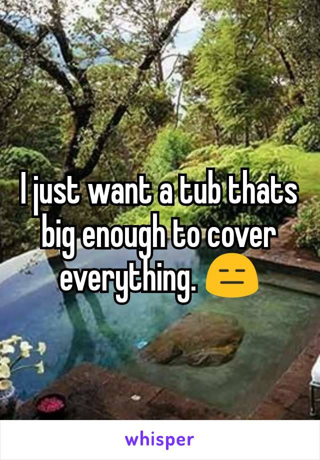 I just want a tub thats big enough to cover everything. 😑