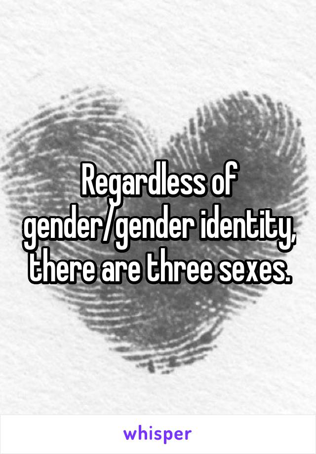 Regardless of gender/gender identity, there are three sexes.