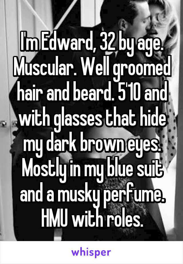 I'm Edward, 32 by age. Muscular. Well groomed hair and beard. 5'10 and with glasses that hide my dark brown eyes. Mostly in my blue suit and a musky perfume. HMU with roles.