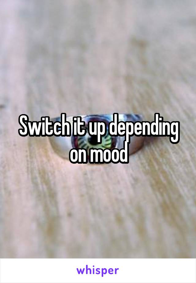 Switch it up depending on mood