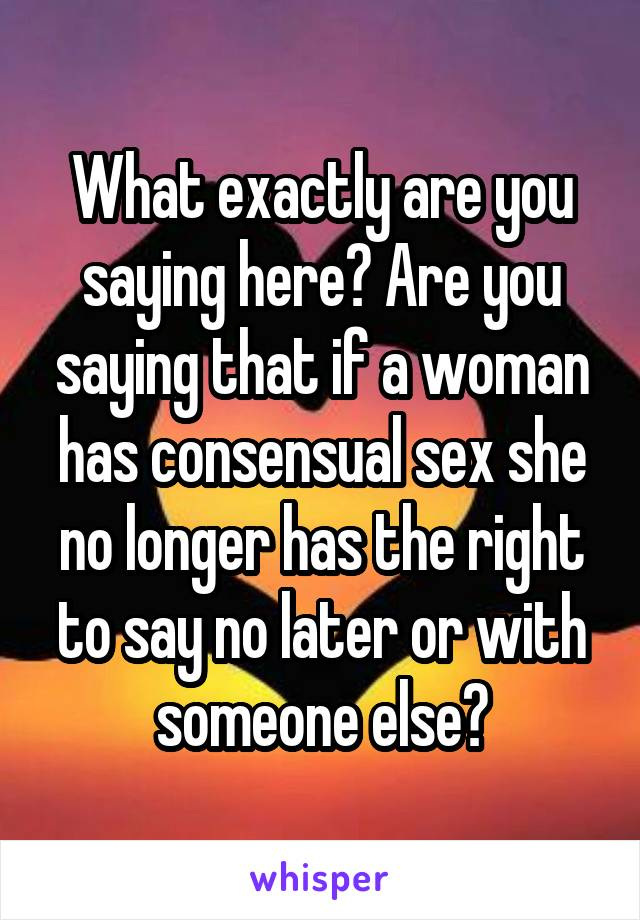 What exactly are you saying here? Are you saying that if a woman has consensual sex she no longer has the right to say no later or with someone else?