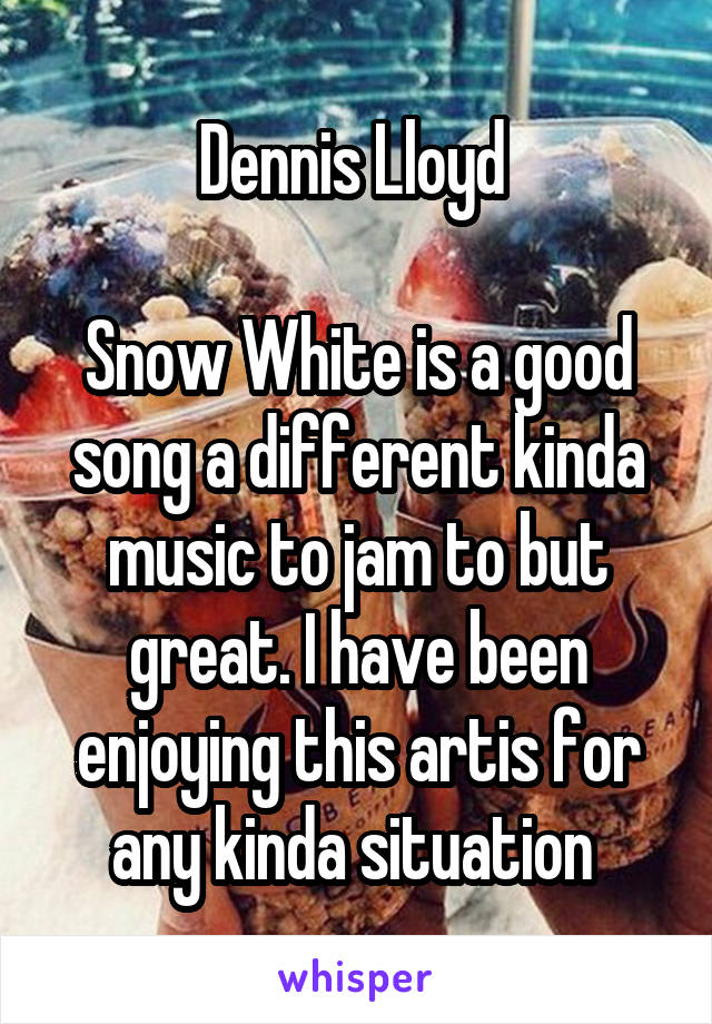 Dennis Lloyd   Snow White is a good song a different kinda music to jam to but great. I have been enjoying this artis for any kinda situation