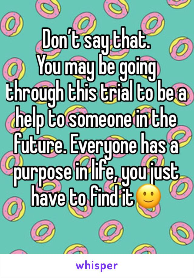 Don't say that.  You may be going through this trial to be a help to someone in the future. Everyone has a purpose in life, you just have to find it🙂