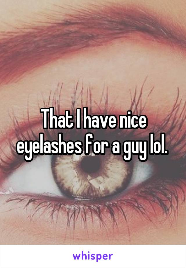 That I have nice eyelashes for a guy lol.