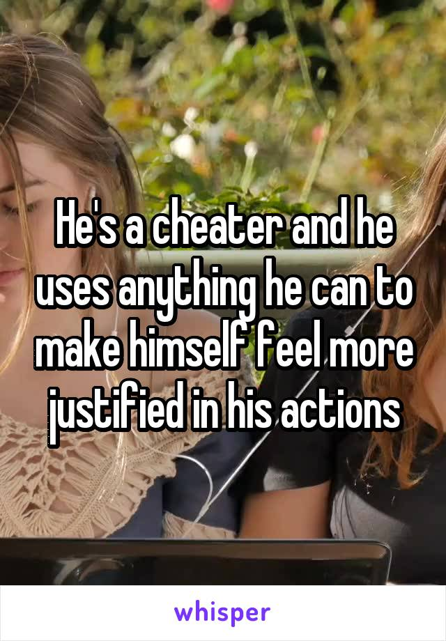 He's a cheater and he uses anything he can to make himself feel more justified in his actions