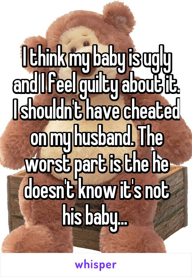 I think my baby is ugly and I feel guilty about it. I shouldn't have cheated on my husband. The worst part is the he doesn't know it's not his baby...