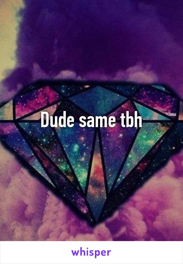 Dude same tbh