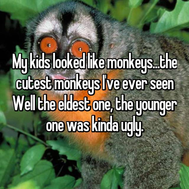 My kids looked like monkeys...the cutest monkeys I've ever seen Well the eldest one, the younger one was kinda ugly.