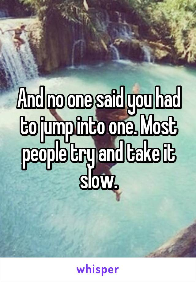 And no one said you had to jump into one. Most people try and take it slow.
