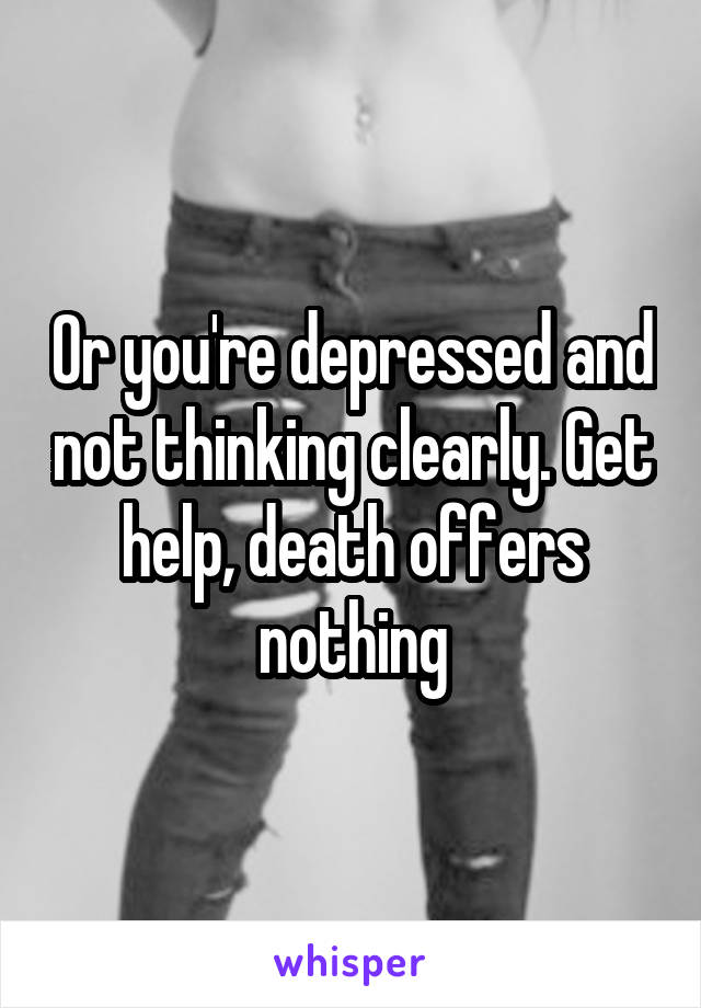 Or you're depressed and not thinking clearly. Get help, death offers nothing