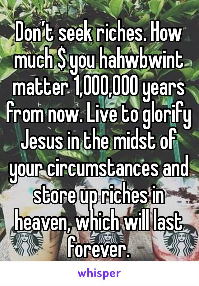 Don't seek riches. How much $ you hahwbwint matter 1,000,000 years from now. Live to glorify Jesus in the midst of your circumstances and store up riches in heaven, which will last forever.