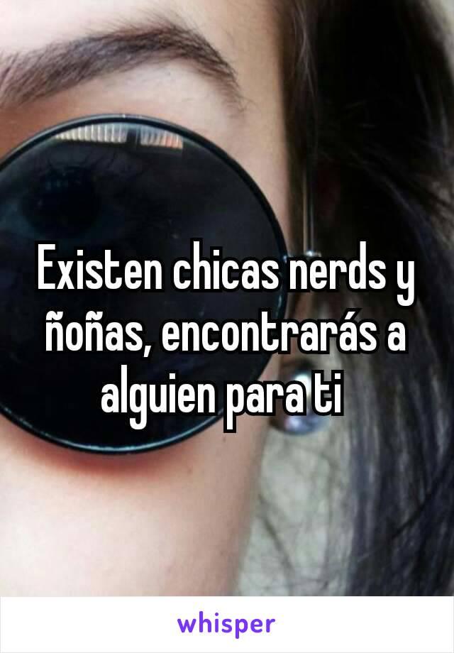 Existen chicas nerds y ñoñas, encontrarás a alguien para ti
