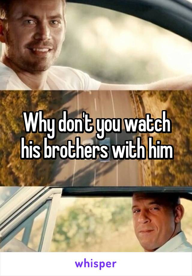 Why don't you watch his brothers with him