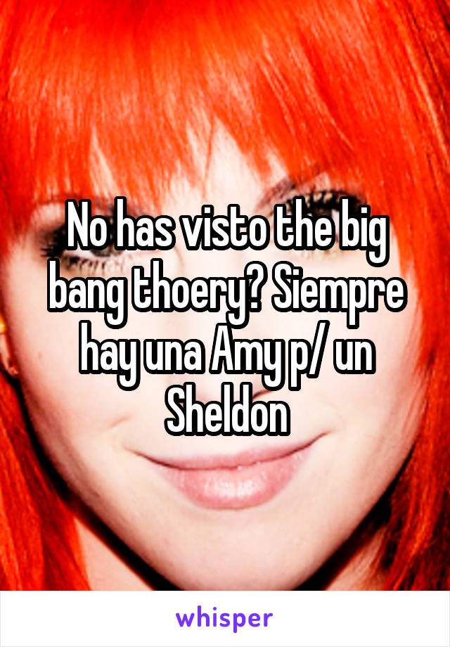 No has visto the big bang thoery? Siempre hay una Amy p/ un Sheldon