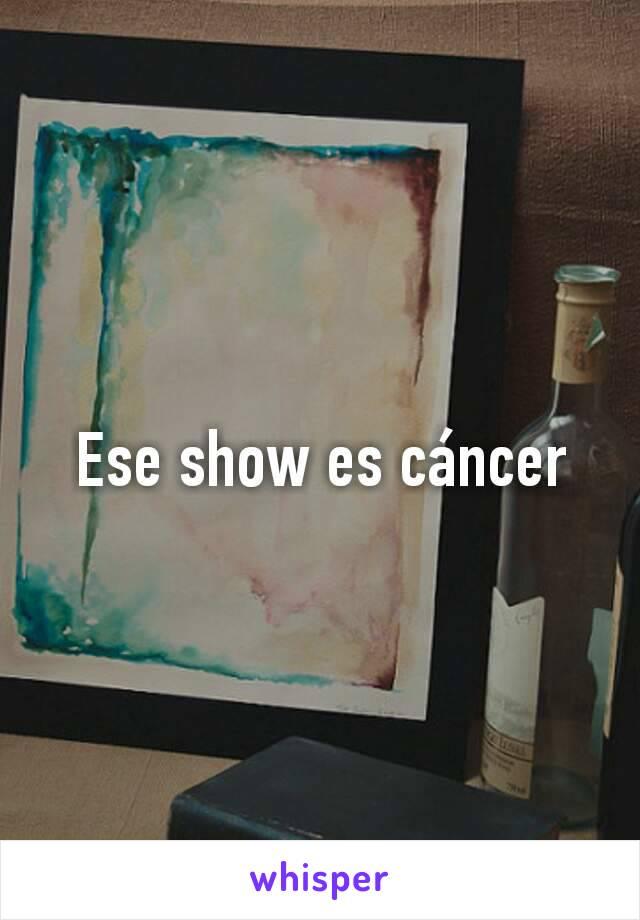 Ese show es cáncer