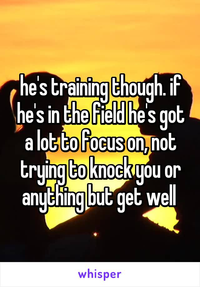 he's training though. if he's in the field he's got a lot to focus on, not trying to knock you or anything but get well