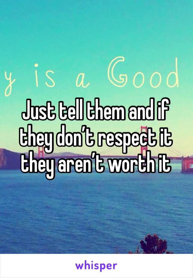 Just tell them and if they don't respect it they aren't worth it