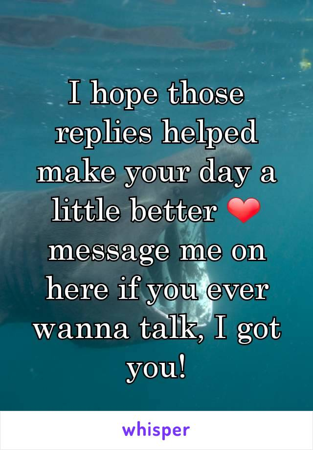 I hope those replies helped make your day a little better ❤ message me on here if you ever wanna talk, I got you!
