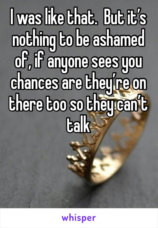 I was like that.  But it's nothing to be ashamed of, if anyone sees you chances are they're on there too so they can't talk