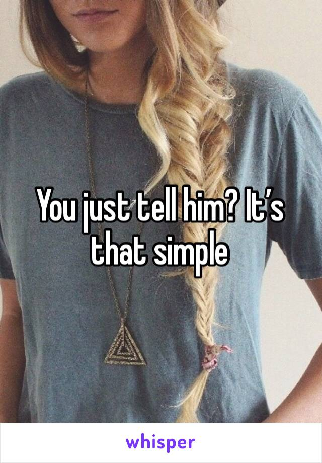 You just tell him? It's that simple