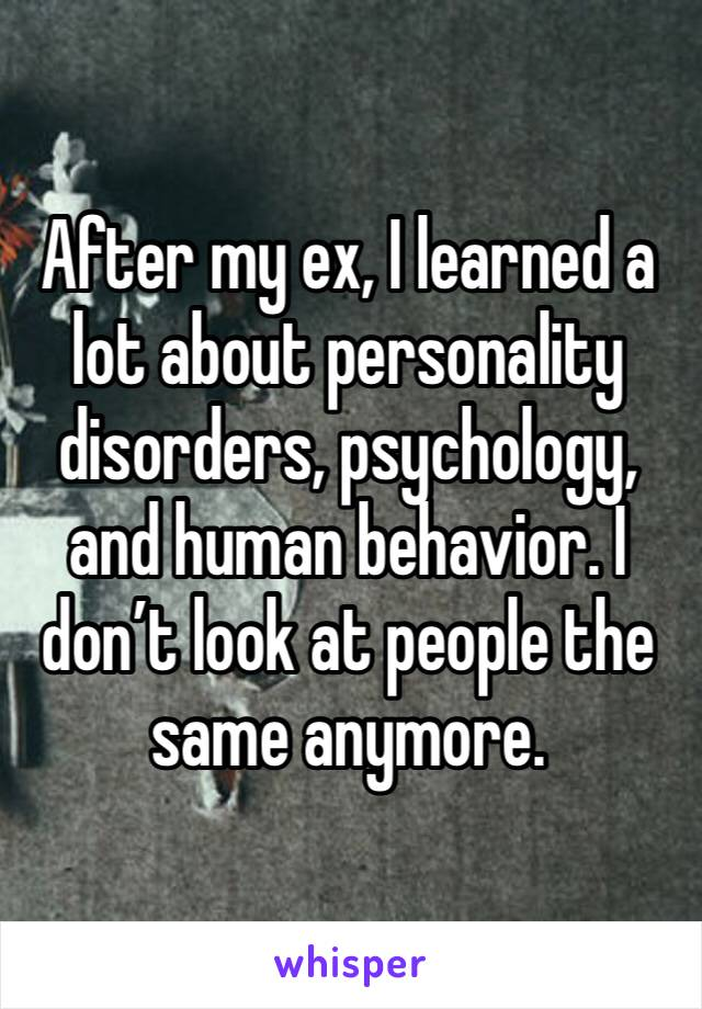 After my ex, I learned a lot about personality disorders, psychology, and human behavior. I don't look at people the same anymore.