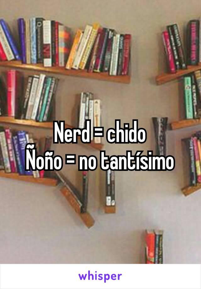 Nerd = chido Ñoño = no tantísimo