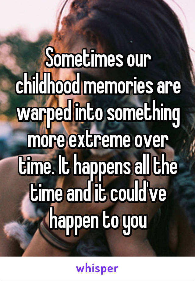 Sometimes our childhood memories are warped into something more extreme over time. It happens all the time and it could've happen to you