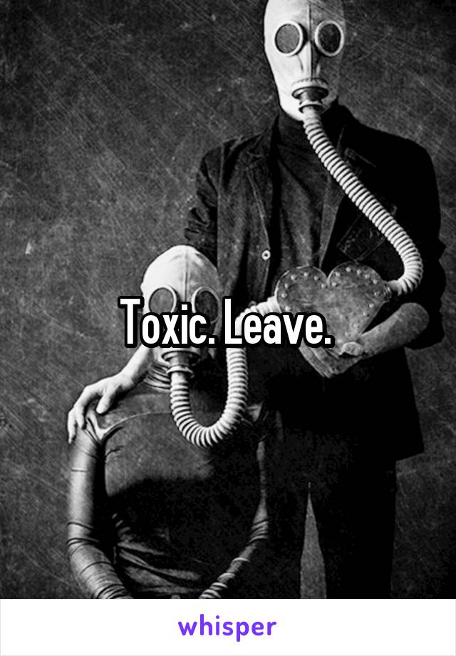Toxic. Leave.