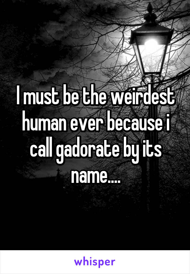 I must be the weirdest human ever because i call gadorate by its name....