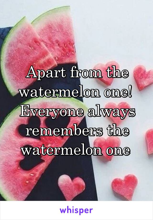 Apart from the watermelon one!  Everyone always remembers the watermelon one