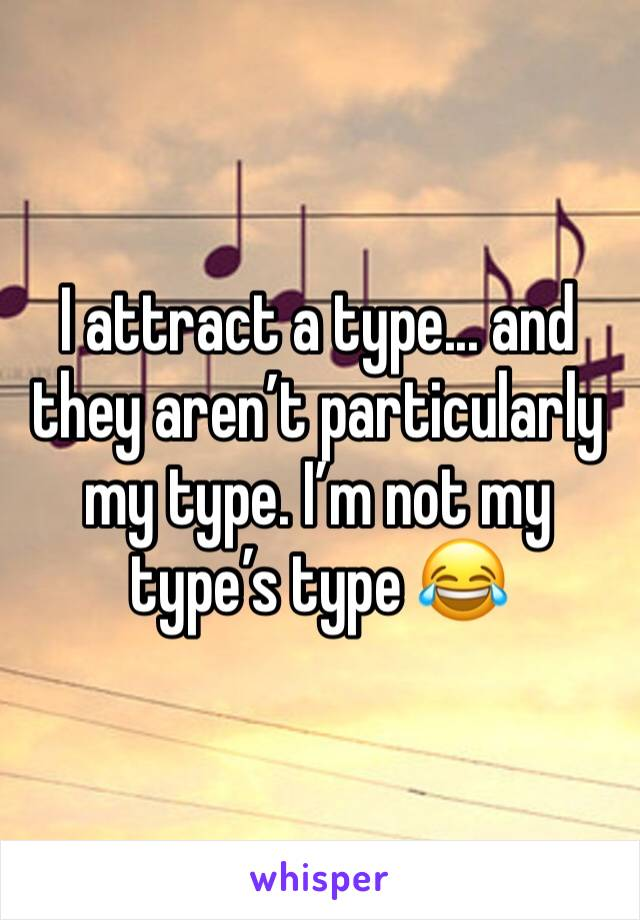 I attract a type... and they aren't particularly my type. I'm not my type's type 😂