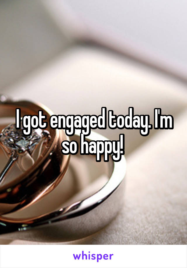 I got engaged today. I'm so happy!