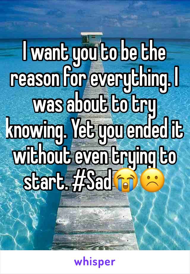 I want you to be the reason for everything. I was about to try knowing. Yet you ended it without even trying to start. #Sad😭☹️