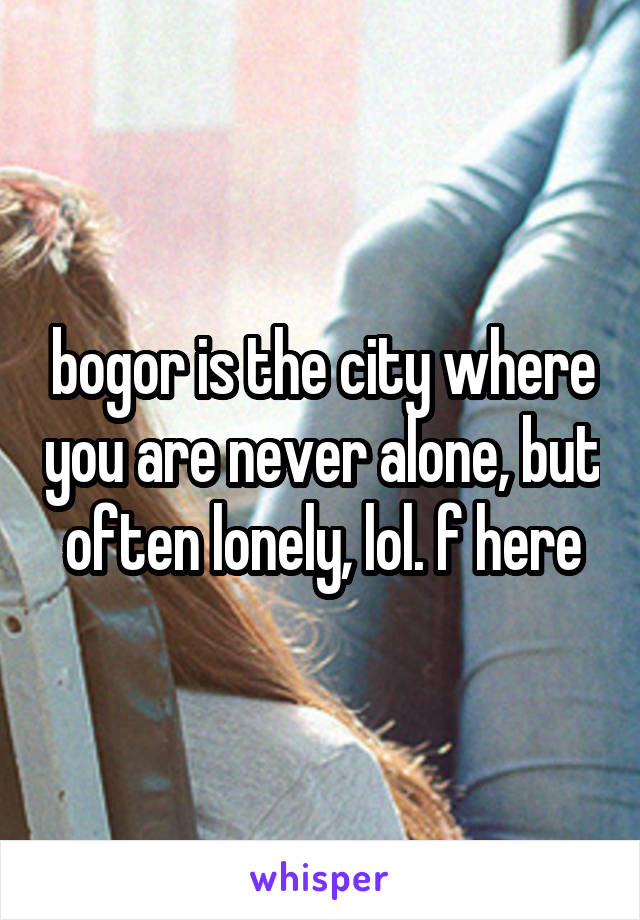 bogor is the city where you are never alone, but often lonely, lol. f here